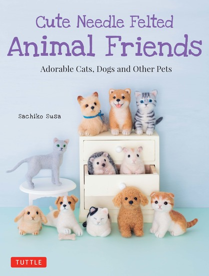 Cute Needle Felted Animal Friends - Adorable Cats Dogs and Other Pets - cover