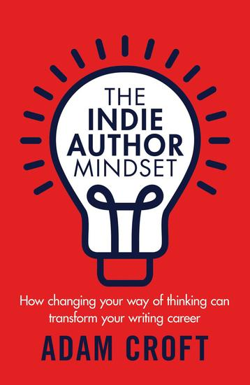 The Indie Author Mindset: How Changing Your Way of Thinking Can Transform Your Writing Career - Indie Author Mindset #1 - cover