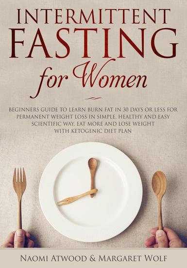 Intermittent Fasting for Women: Beginners Guide to Learn Burn Fat in 30 Days or less for Permanent Weight Loss in Simple Healthy and Easy Scientific Way Eat More and Lose Weight With Ketogenic Diet - cover