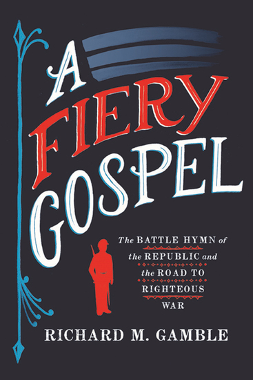 A Fiery Gospel - The Battle Hymn of the Republic and the Road to Righteous War - cover