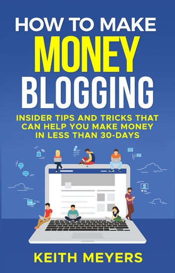 How To Make Money Blogging - Insider Tips and Tricks That Can Help You Make Money In Less Than 30-Days - cover
