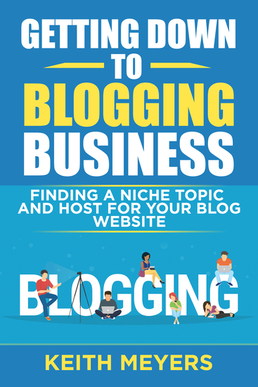 Getting Down To Blogging Business - Finding A Niche Topic and Host For Your Blog Website - cover