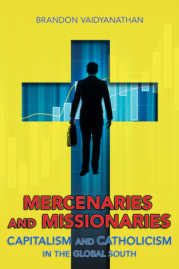 Mercenaries and Missionaries - Capitalism and Catholicism in the Global South - cover