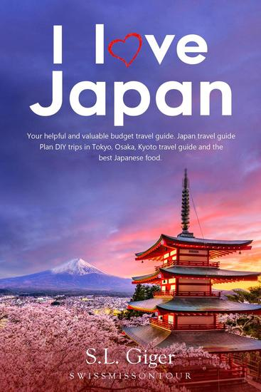 I Love Japan: Your Helpful and Valuable Budget Travel Guide Japan Travel Guide Plan DIY Trips in Tokyo Osaka Kyoto Travel Guide and the Best Japanese Food - cover