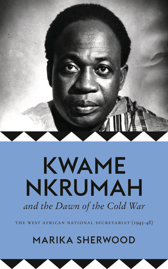 Kwame Nkrumah and the Dawn of the Cold War - The West African National Secretariat 1945-48 - cover