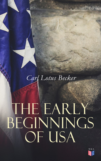 The Early Beginnings of USA - The Beginnings of the American People The Eve of the Revolution The Declaration of Independence—A Study in the History of Political Ideas - cover