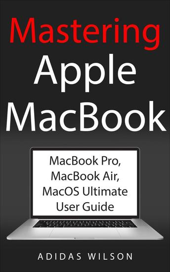 Mastering Apple MacBook - MacBook Pro MacBook Air MacOS Ultimate User Guide - cover