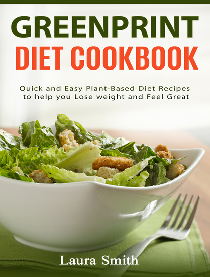 Greenprint Diet Cookbook - Quick and Easy Plant-Based Diet Recipes to Help you lose weight and feel great - cover
