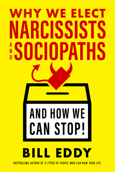 Why We Elect Narcissists and Sociopaths—And How We Can Stop! - cover