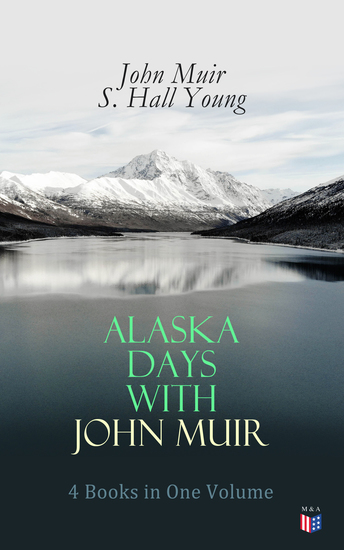 Alaska Days with John Muir: 4 Books in One Volume - Illustrated: Travels in Alaska The Cruise of the Corwin Stickeen and Alaska Days - cover