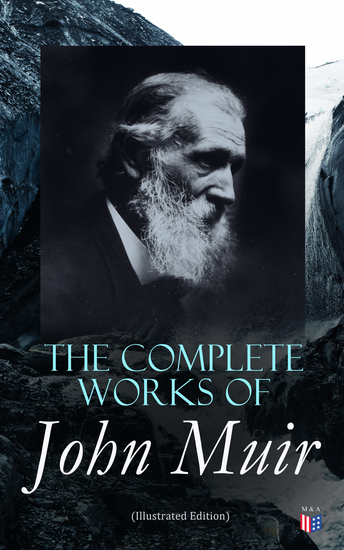 The Complete Works of John Muir (Illustrated Edition) - Travel Memoirs Wilderness Essays Environmental Studies & Letters - cover