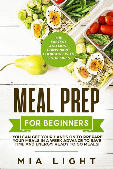 Meal Prep for Beginners: The Fastest and Most Convenient Cookbook with 50+ Recipes you can get Your Hands on to Prepare Your Meals in a Week Advance to Save Time and Energy! Ready to Go Meals! - cover