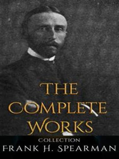 Frank H Spearman: The Complete Works - cover