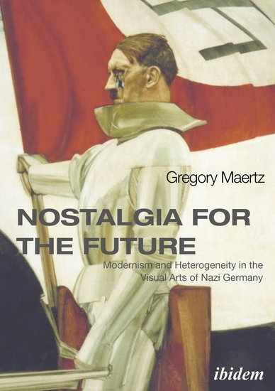 Nostalgia for the Future: Modernism and Heterogeneity in the Visual Arts of Nazi Germany - cover