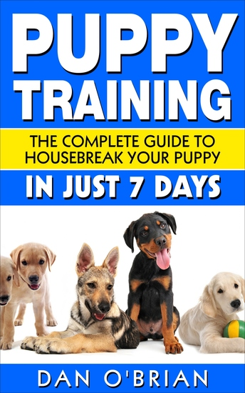 Puppy Training - The Complete Guide To Housebreak Your Puppy in Just 7 Days - cover