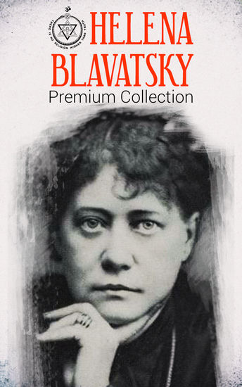 HELENA BLAVATSKY Premium Collection - Isis Unveiled The Secret Doctrine The Key to Theosophy The Voice of the Silence Studies in Occultism Nightmare Tales (Illustrated) - cover