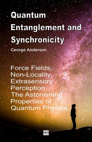 Quantum Entanglement and Synchronicity Force Fields Non-Locality Extrasensory Perception The Astonishing Properties of Quantum Physics - cover