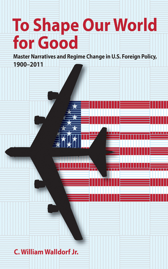 To Shape Our World for Good - Master Narratives and Regime Change in US Foreign Policy 1900–2011 - cover