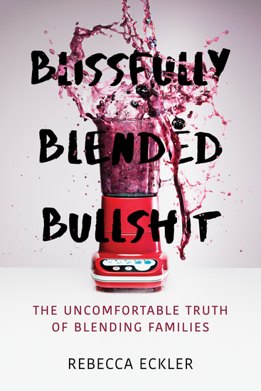 Blissfully Blended Bullshit - The Uncomfortable Truth of Blending Families - cover
