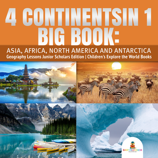 4 Continents in 1 Big Book: Asia Africa North America and Antarctica | Geography Lessons Junior Scholars Edition | Children's Explore the World Books - cover
