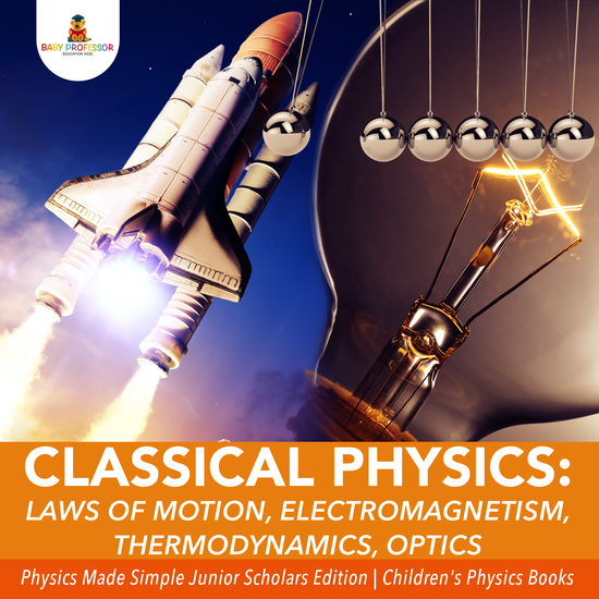 Classical Physics : Laws of Motion Electromagnetism Thermodynamics Optics | Physics Made Simple Junior Scholars Edition | Children's Physics Books - cover
