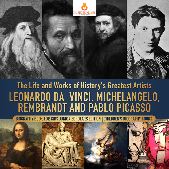 The Life and Works of History's Greatest Artists : Leonardo da Vinci Michelangelo Rembrandt and Pablo Picasso | Biography Book for Kids Junior Scholars Edition | Children's Biography Books - cover