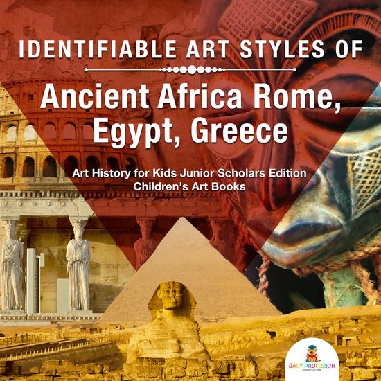 Identifiable Art Styles of Ancient Africa Rome Egypt Greece | Art History for Kids Junior Scholars Edition | Children's Art Books - cover