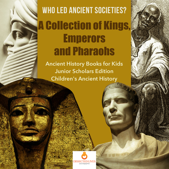 Who Led Ancient Societies? A Collection of KingsEmperors and Pharaohs | Ancient History Books for Kids Junior Scholars Edition | Children's Ancient History - cover