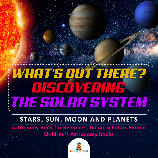 What's Out There? Discovering the Solar System | Stars Sun Moon and Planets | Astronomy Book for Beginners Junior Scholars Edition | Children's Astronomy Books - cover