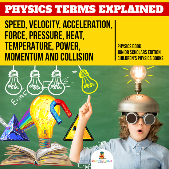 Physics Terms Explained : Speed Velocity Acceleration Force Pressure Heat Temperature Power Momentum and Collision | Physics Book Junior Scholars Edition | Children's Physics Books - cover