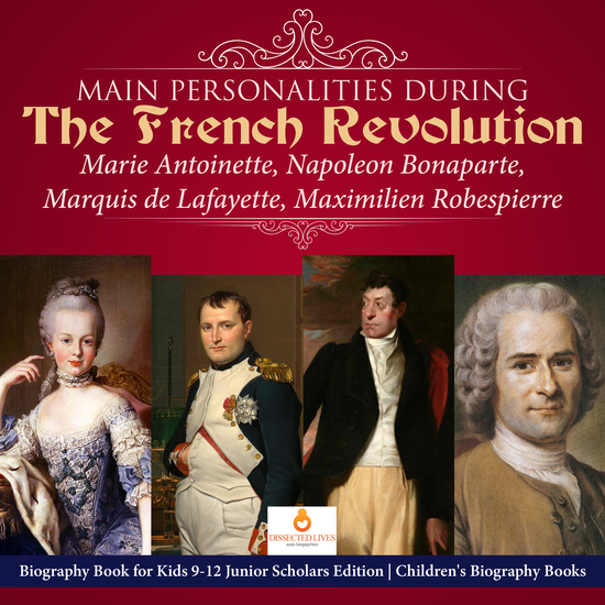 Main Personalities during the French Revolution : Marie Antoinette Napoleon Bonaparte Marquis de Lafayette Maximilien Robespierre | Biography Book for Kids 9-12 Junior Scholars Edition | Children's Biography Books - cover
