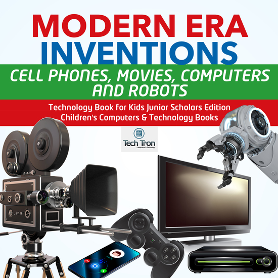 Modern Era Inventions : Cell Phones Movies Computers and Robots | Technology Book for Kids Junior Scholars Edition | Children's Computers & Technology Books - cover