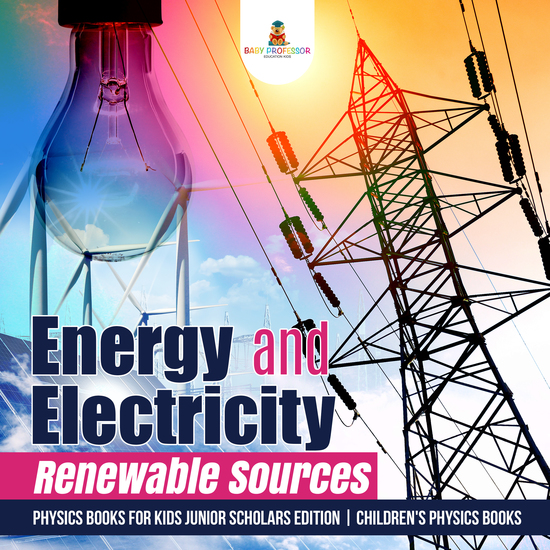 Energy and Electricity : Renewable Sources | Physics Books for Kids Junior Scholars Edition | Children's Physics Books - cover