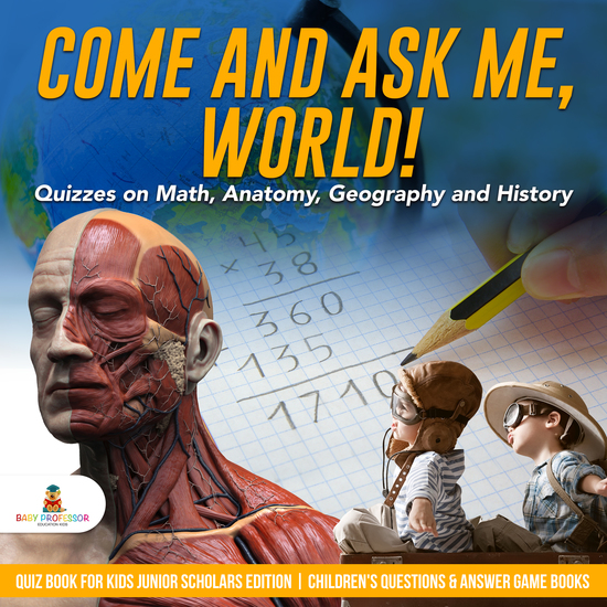 Come and Ask Me World! : Quizzes on Math Anatomy Geography and History | Quiz Book for Kids Junior Scholars Edition | Children's Questions & Answer Game Books - cover