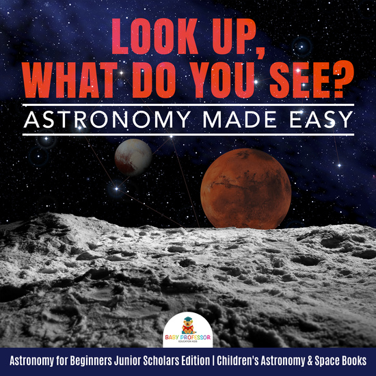 Look Up What Do You See? Astronomy Made Easy | Astronomy for Beginners Junior Scholars Edition | Children's Astronomy & Space Books - cover