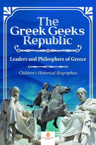 The Greek Geeks Republic : Leaders and Philosphers of Greece | Children's Historical Biographies - cover