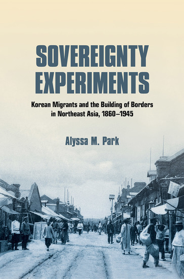 Sovereignty Experiments - Korean Migrants and the Building of Borders in Northeast Asia 1860–1945 - cover