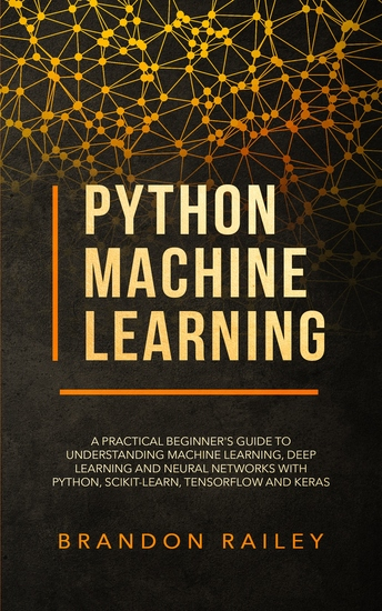 Python Machine Learning - A Practical Beginner's Guide to Understanding Machine Learning Deep Learning and Neural Networks with Python Scikit-Learn Tensorflow and Keras - cover
