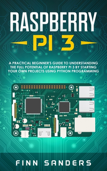 Raspberry Pi 3 - A Practical Beginner's Guide To Understanding The Full Potential Of Raspberry Pi 3 By Starting Your Own Projects Using Python Programming - cover