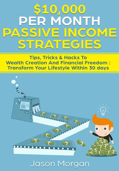 $10000 per Month Passive Income Strategies: Tips Tricks & Hacks To Wealth Creation And Financial Freedom : Transform Your Lifestyle Within 30 days - cover