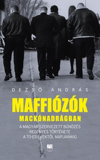 Maffiózók mackónadrágban - A magyar szervezett bűnözés regényes története a 70-es évektől napjainkig - cover