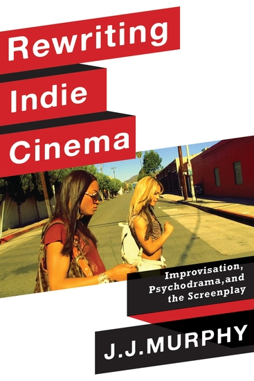 Rewriting Indie Cinema - Improvisation Psychodrama and the Screenplay - cover