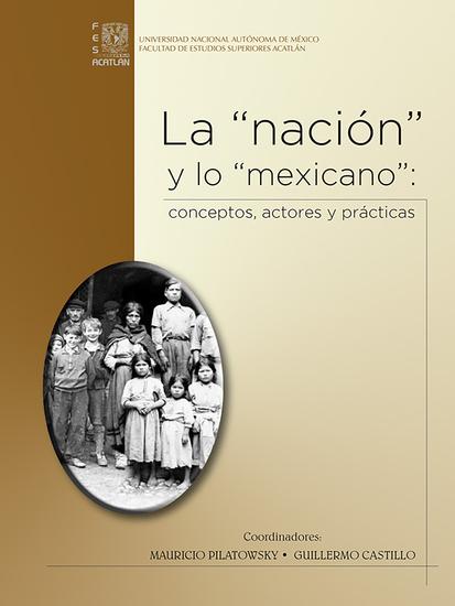 """La """"nación"""" y lo """"mexicano"""": conceptos actores y prácticas - cover"""