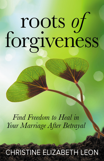 Roots of Forgiveness - Find Freedom to Heal in Your Marriage After Betrayal - cover