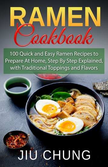 Ramen Cookbook - 100 Quick and Easy Ramen Recipes to Prepare At Home Step By Step Explained with Traditional Toppings and Flavors - cover