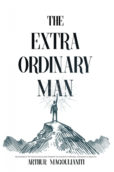 The Extraordinary Man - Reconnect to Your Masculine Power To Achieve Purpose Freedom & Wealth - cover