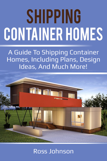 Shipping Container Homes - A guide to shipping container homes including plans design ideas and much more! - cover