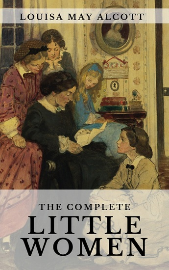 The Complete Little Women: Little Women Good Wives Little Men Jo's Boys - cover