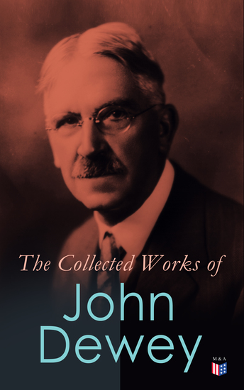 The Collected Works of John Dewey - American School System Theory of Educational Philosophy Psychological Works Political Writings: 40 Titles in One Volume - cover