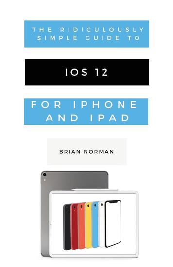 The Ridiculously Simple Guide to iOS 12 - A Beginners Guide to the Latest Generation of iPhone and iPad - cover